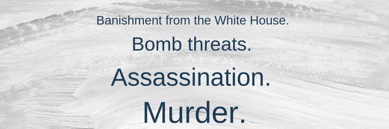 Banishment. Bomb threats. Assassination. Murder.